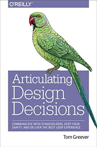 Articulating Design Decisions: Communicate with Stakeholders, Keep Your Sanity, and Deliver the Best User Experience By Tom Greever
