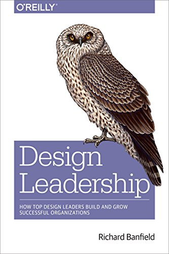 Design Leadership: How Top Design Leaders Build and Grow Successful Organizations By Richard Banfield