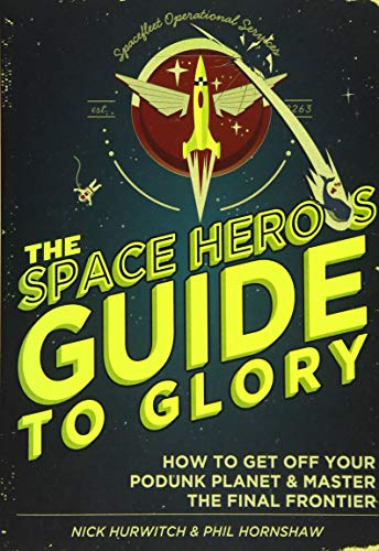 The Space Hero's Guide to Glory: How to Get Off Your Podunk Planet and Master the Final Frontier By Phil Hornshaw