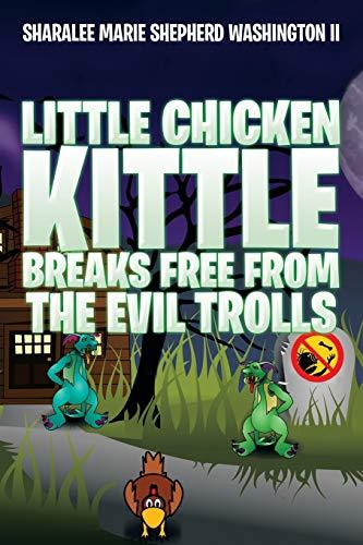 Little Chicken Kittle Breaks Free from the Evil Trolls By Sharalee Marie Shepherd Washington II