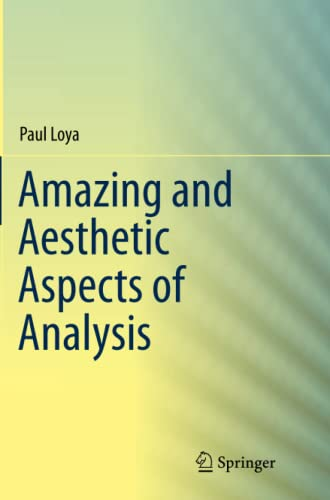 Amazing and Aesthetic Aspects of Analysis By Paul Loya