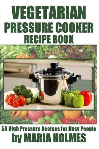Vegetarian Pressure Cooker Recipe Book By Maria Holmes