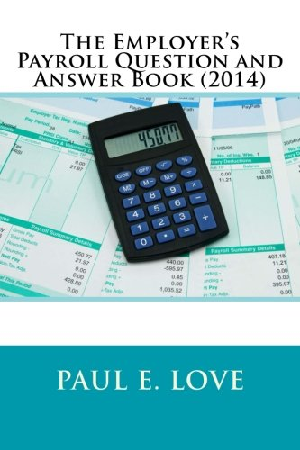 The Employer's Payroll Question and Answer Book (2014) By Paul E Love