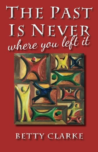 The Past Is Never Where You Left It By Betty Clarke