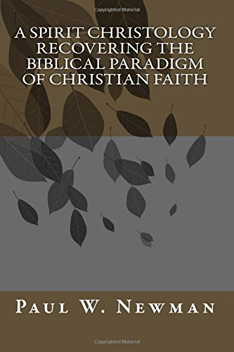 A Spirit Christology Recovering the Biblical Paradigm of Christian Faith By Paul W Newman