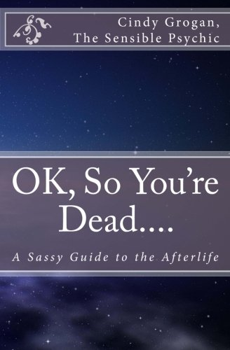 OK, So You're Dead.... By The Sensible Psychic Cindy Grogan