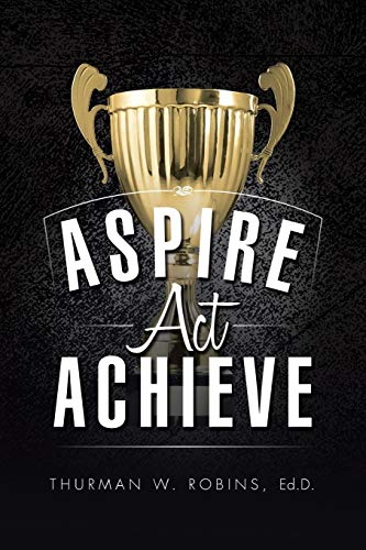 Aspire, ACT, Achieve By Ed D Thurman W Robins