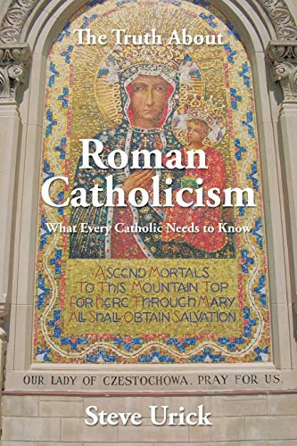 The Truth about Roman Catholicism By Steve Urick