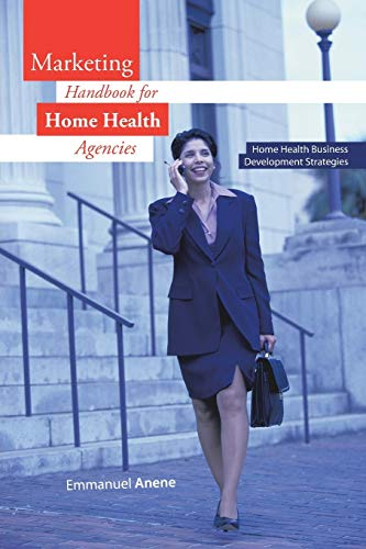 Marketing Handbook for Home Health Agencies By Emmanuel Anene