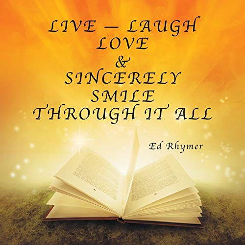 Live - Laugh Love & Sincerely Smile Through It All By Ed Rhymer