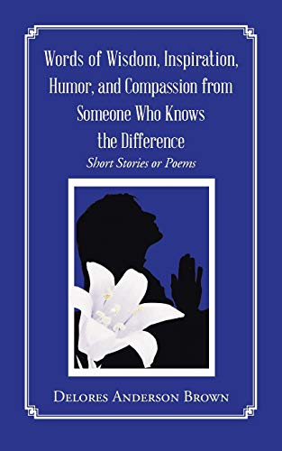 Words of Wisdom, Inspiration, Humor, and Compassion from Someone Who Knows the Difference By Delores Anderson Brown