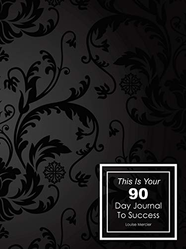 This Is Your 90 Day Journal to Success By Louise Mercier