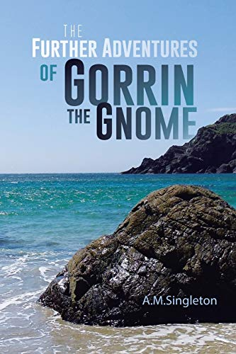 The Further Adventures of Gorrin the Gnome By A M Singleton