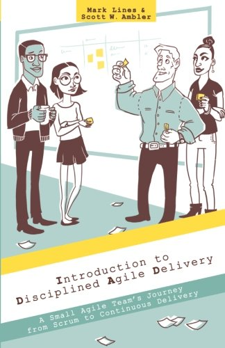 Introduction to Disciplined Agile Delivery: A Small Agile Team's Journey from Scrum to Continuous Delivery By Mark Lines
