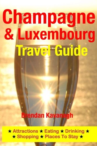 Champagne Region & Luxembourg Travel Guide - Attractions, Eating, Drinking, Shopping & Places To Stay By Brendan Kavanagh