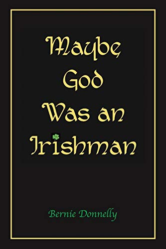 Maybe God Was an Irishman By Bernie Donnelly