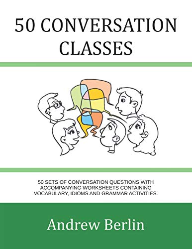 50 Conversation Classes: 50 sets of conversation questions with accompanying worksheets containing vocabulary, idioms and grammar activities. By Andrew Berlin