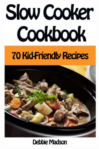 Slow Cooker Cookbook: 70 Kid-Friendly Slow Cooker Recipes: Volume 10 (Family Cooking Series) By Debbie Madson