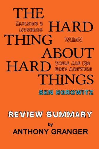 The Hard Thing About Hard Things Ben Horowitz - Review Summary: Building a Business When There Are No Easy Answers By Anthony Granger