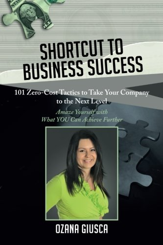 Shortcut to Business Success: 101 Zero-Cost Tactics to Take Your Company to the Next Level By Ozana Giusca