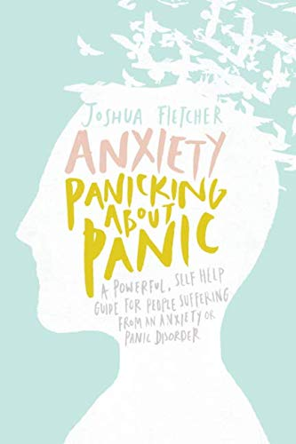 Anxiety: Panicking about Panic: A powerful, self-help guide for those suffering from an Anxiety or Panic Disorder (Panic Attacks, Panic Attack Book) By Joshua Fletcher