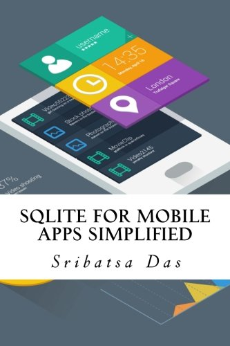 SQLite for Mobile Apps Simplified: Step by step details to create and access database from Android, BlackBerry and iPhone Apps By Sribatsa Das