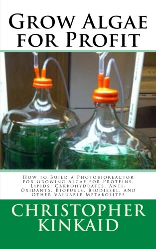 Grow Algae for Profit: How to Build a Photobioreactor for Growing Algae for Proteins, Lipids, Carbohydrates, Anti-Oxidants, Biofuels, Biodiesel, and Other Valuable Metabolites By Christopher Kinkaid