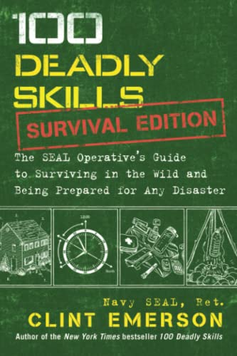 100 Deadly Skills: Survival Edition: The SEAL Operative's Guide to Surviving in the Wild and Being Prepared for Any Disaster By Clint Emerson