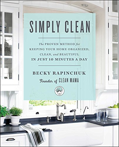 Simply Clean: The Proven Method for Keeping Your Home Organized, Clean, and Beautiful in Just 10 Minutes a Day By Becky Rapinchuk