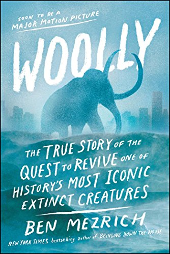 Woolly: The True Story of the Quest to Revive One of History's Most Iconic Extinct Creatures By Ben Mezrich