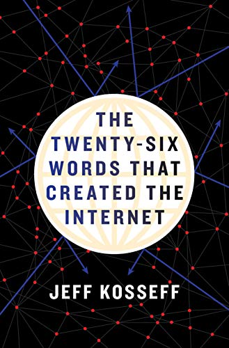 The Twenty-Six Words That Created the Internet By Jeff Kosseff