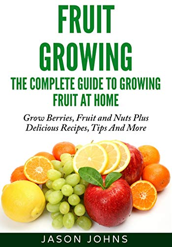 Fruit Growing - The Complete Guide To Growing Fruit At Home By Jason Johns