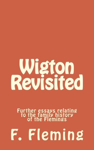 Wigton Revisited: Further essays relating to the family history of the Flemings By F. Lawrence Fleming
