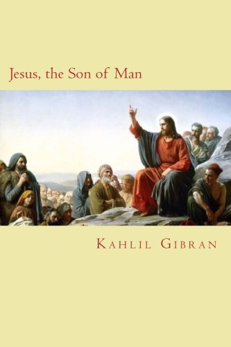 Jesus, the Son of Man By Kahlil Gibran
