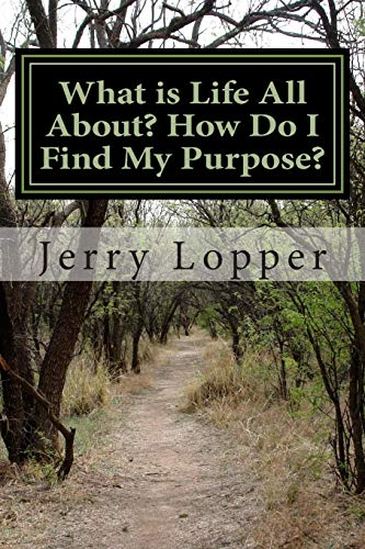 What is Life All About? How Do I Find My Purpose? By Jerry Lopper