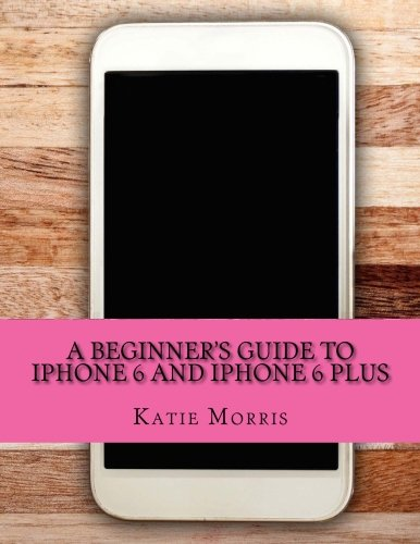 A Beginner's Guide to iPhone 6 and iPhone 6 Plus By Katie Morris