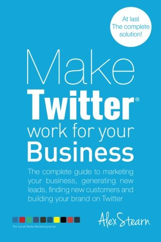 Make Twitter Work for your Business By Alex Stearn