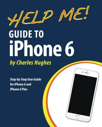 Help Me! Guide to iPhone 6: Step-by-Step User Guide for the iPhone 6 and iPhone 6 Plus By Professor Charles Hughes