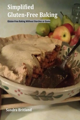Simplified Gluten-Free Baking: Gluten-Free Baking Without Starches or Gums By Sandra L Britland