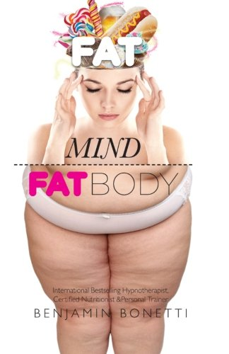 Fat Mind, Fat Body - An Effective & Lasting Weight Loss Solution By Benjamin P Bonetti