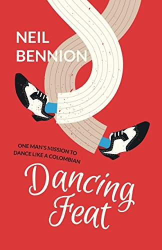 Dancing Feat: One Man's Mission to Dance Like a Colombian By Neil Bennion