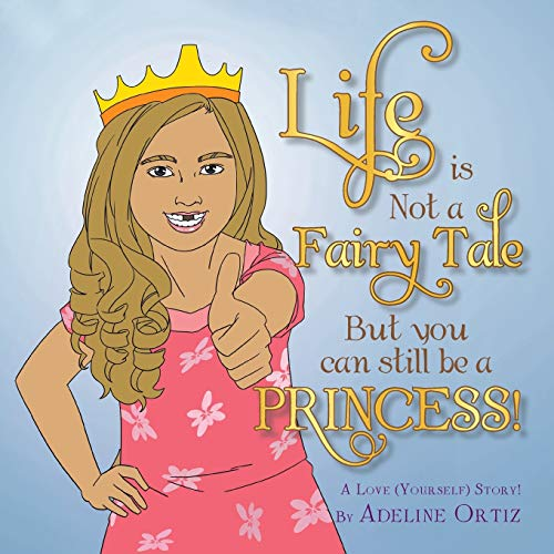 Life Is Not a Fairy Tale But You Can Still Be a Princess ! By Adeline Ortiz