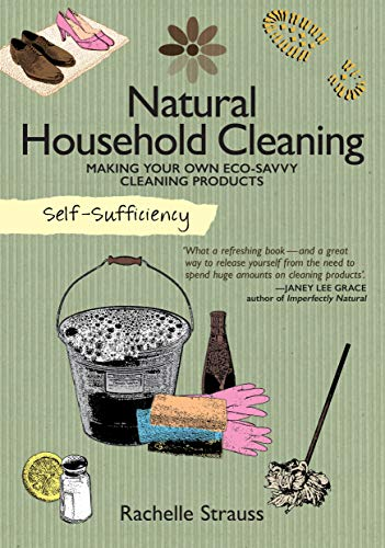 Natural Household Cleaning Making Your Own Eco-Savvy Cleaning Products (Self Sufficiency) By Rachelle Strauss