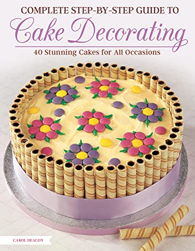 Complete Step-by-Step Guide to Cake Decorating By Carol Deacon