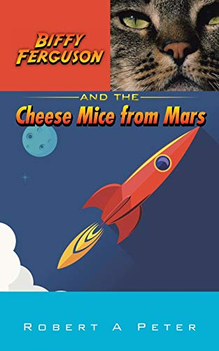 Biffy Ferguson and the Cheese Mice from Mars By Robert A Peter