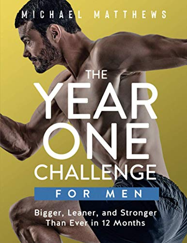 The Year One Challenge for Men: Bigger, Leaner, and Stronger Than Ever in 12 Months By Michael Matthews, PH.D. (University of New South Wales, Australia)
