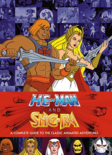 He-Man and She-Ra: A Complete Guide to the Classic Animated Adventures By James Eatock