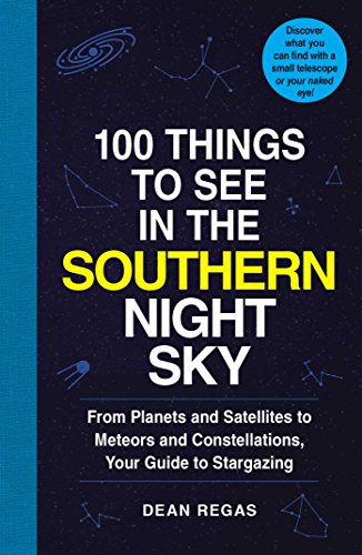 100 Things to See in the Southern Night Sky: From Planets and Satellites to Meteors and Constellations, Your Guide to Stargazing By Dean Regas