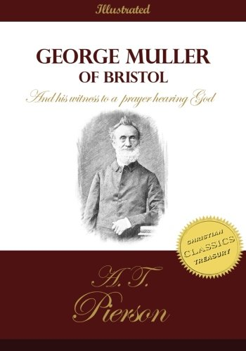 George Muller of Bristol and His Witness to a Prayer Hearing God By A T Pierson