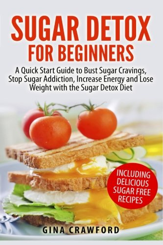 Sugar Detox for Beginners: A Quick Start Guide to Bust Sugar Cravings, Stop Sugar Addiction, Increase Energy and Lose Weight with the Sugar Detox Diet, Including Sugar Free Recipes By Gina Crawford